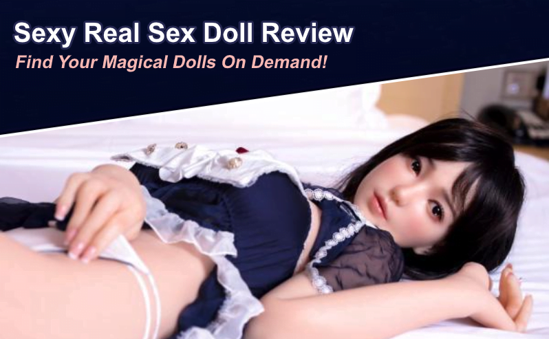 Sexy Real Sex Dolls Review: Find Your Magical Dolls On Demand!